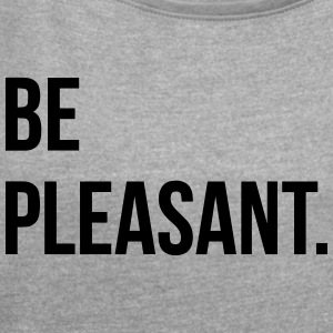 Be pleasant - Women's T-shirt with rolled up sleeves