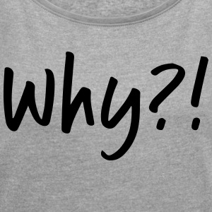 Why? - Women's T-shirt with rolled up sleeves