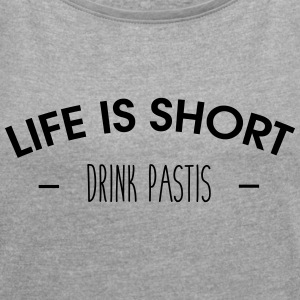 Life is short, drink pastis - Women's T-shirt with rolled up sleeves