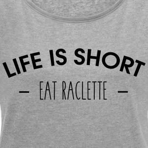 Life is short, eat raclette - Women's T-shirt with rolled up sleeves