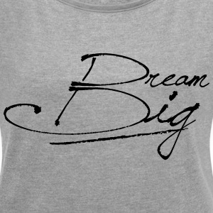 Dream Big - Frauen T-Shirt mit gerollten Ärmeln