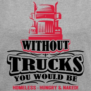 Without trucks would be homeless hungry naked - Women's T-shirt with rolled up sleeves