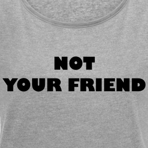 Not your friend - Women's T-shirt with rolled up sleeves
