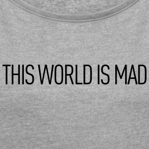 This world is mad - Women's T-shirt with rolled up sleeves