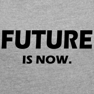 FUTURE IS NOW - Frauen T-Shirt mit gerollten Ärmeln