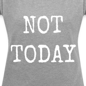 NOT TODAY - Women's T-shirt with rolled up sleeves