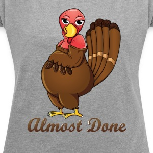 Almost done Turkey - Thanksgiving T-shirt - Women's T-shirt with rolled up sleeves