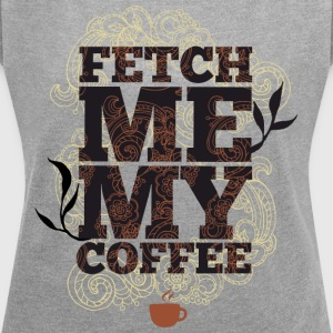 Fetch me my coffee - Bring me coffee - Women's T-shirt with rolled up sleeves