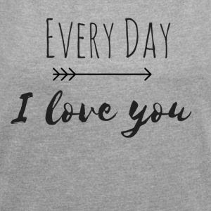 Every Day I love you Pertnerlook DEEL 1 - Vrouwen T-shirt met opgerolde mouwen