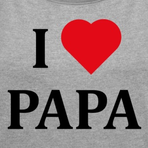 ++ I LOVE PAPA ++ - Women's T-shirt with rolled up sleeves