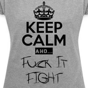 Keep Calm and ... Fuck Fight - Frauen T-Shirt mit gerollten Ärmeln