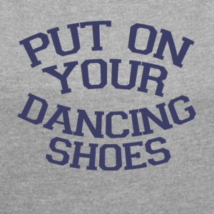 Take off your dancing shoes Party - Women's T-shirt with rolled up sleeves