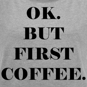 OK. BUT FIRST COFFEE - Women's T-shirt with rolled up sleeves