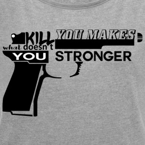 Geiler Spruch: What doesn´t kill you... - Frauen T-Shirt mit gerollten Ärmeln