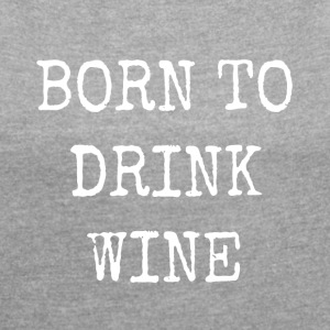 born to drink wine - Women's T-shirt with rolled up sleeves