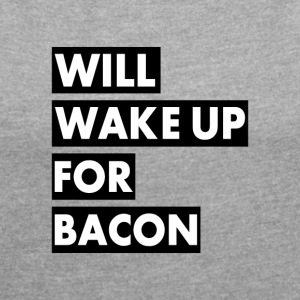 Will Wake Up For Bacon - T-shirt Femme à manches retroussées