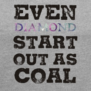 Mining: Even Diamond Start Out As Coal - Women's T-shirt with rolled up sleeves