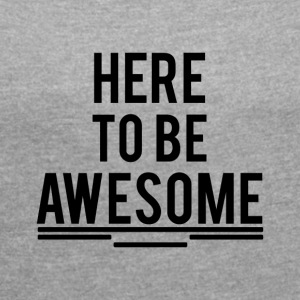 here to be awesome - Women's T-shirt with rolled up sleeves