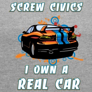 Screw Civics I own a REAL car - Women's T-shirt with rolled up sleeves