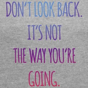 Do not look back. It's not the way you're going - Women's T-shirt with rolled up sleeves