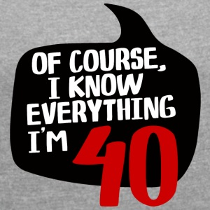 40th Birthday: Of Course, I Know Everything. In the - Women's T-shirt with rolled up sleeves