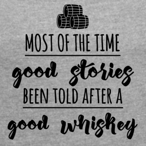 Whiskey - Most of the time good stories... - Frauen T-Shirt mit gerollten Ärmeln