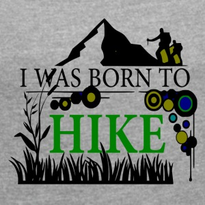 I WAS BORN TO HIKE - love for hiking - Women's T-shirt with rolled up sleeves
