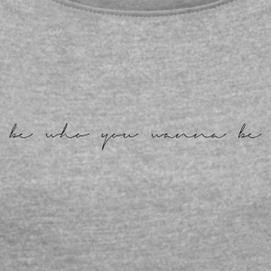 Be who you want to be - Women's T-shirt with rolled up sleeves