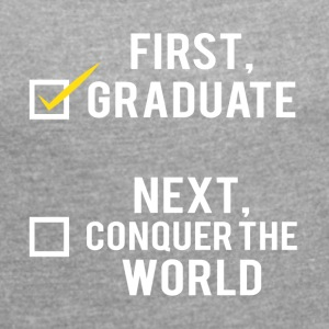 High School / Graduation: First, graduate. Next, - Women's T-shirt with rolled up sleeves