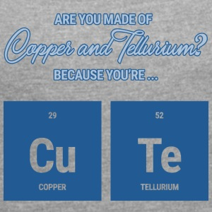 Chemists / Chemists: Are you made of Copper and - Women's T-shirt with rolled up sleeves