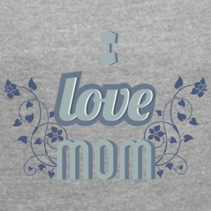 I love mom - Women's T-shirt with rolled up sleeves