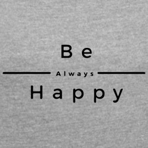 Be Always Happy - Women's T-shirt with rolled up sleeves