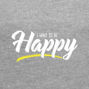 I want to be Happy - Women's T-shirt with rolled up sleeves