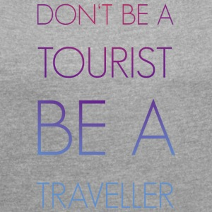 Do not be a tourist be a traveler. - Women's T-shirt with rolled up sleeves