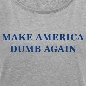 Make America Dumb Again - Frauen T-Shirt mit gerollten Ärmeln