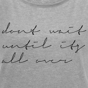 Dont wait until its all over - Frauen T-Shirt mit gerollten Ärmeln