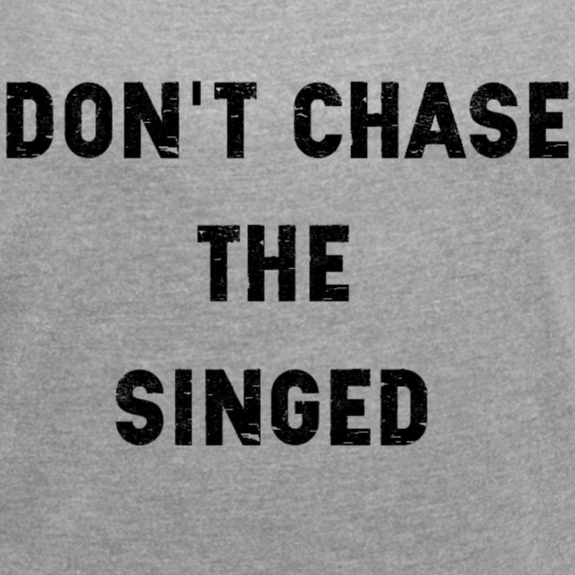 Don't chase the singed