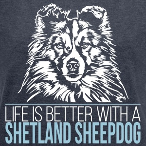 LIFE IS BETTER WITH A SHETLAND SHEEPDOG - Women's T-shirt with rolled up sleeves