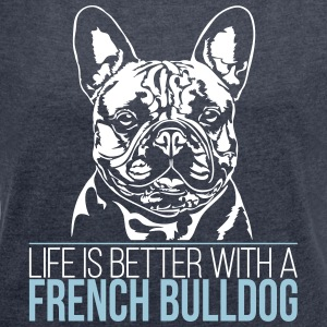 LIFE IS BETTER WITH A FRENCH BULLDOG - Women's T-shirt with rolled up sleeves