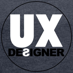 UX Designer - The User Experience Designer - Women's T-shirt with rolled up sleeves