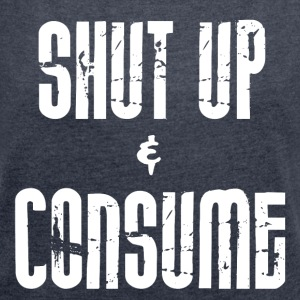 SHUT up and CONSUME - Frauen T-Shirt mit gerollten Ärmeln