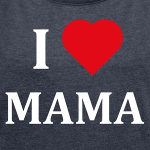 ++ I LOVE MAMA ++ - Women's T-shirt with rolled up sleeves