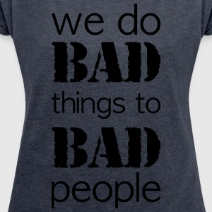 we do bad things to bad people long version - Women's T-shirt with rolled up sleeves
