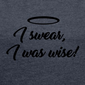 I swear, i was wise! - Women's T-shirt with rolled up sleeves