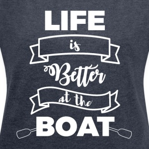Sailing: Life is better at the boat - Women's T-shirt with rolled up sleeves
