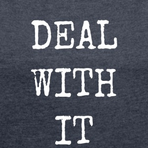 deal with it - Women's T-shirt with rolled up sleeves