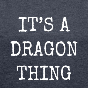 it's a dragon thing - Women's T-shirt with rolled up sleeves