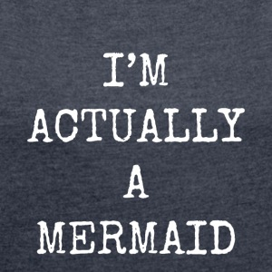 i'm actually a mermaid - Women's T-shirt with rolled up sleeves