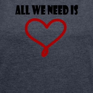 All we need is love - Women's T-shirt with rolled up sleeves