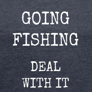 going fishing deal with it - Women's T-shirt with rolled up sleeves